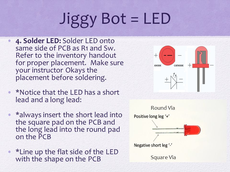 Jiggy Bot = LED 4. Solder LED: Solder LED onto same side of PCB as R1 and Sw. Refer to the inventory handout for proper placement. Make sure your inst