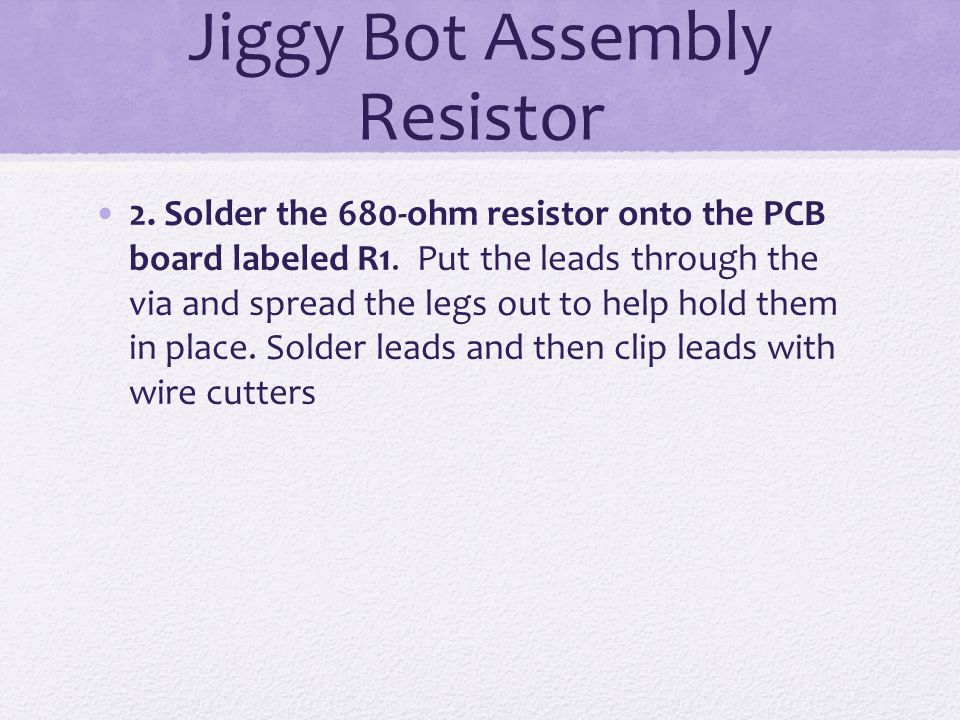 Jiggy Bot Assembly Resistor 2. Solder the 680-ohm resistor onto the PCB board labeled R1. Put the leads through the via and spread the legs out to hel