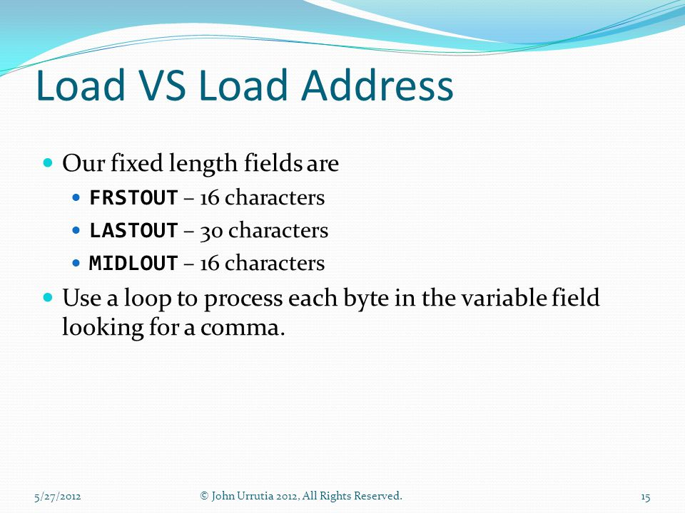 Load VS Load Address Our fixed length fields are FRSTOUT – 16 characters LASTOUT – 30 characters MIDLOUT – 16 characters Use a loop to process each byte in the variable field looking for a comma.