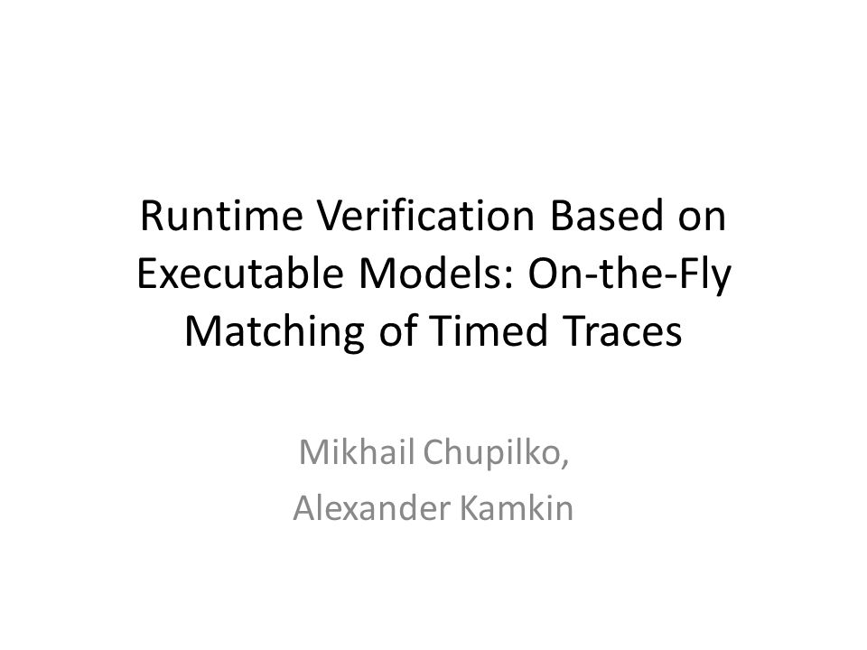 Runtime Verification Based on Executable Models: On-the-Fly Matching of Timed Traces Mikhail Chupilko, Alexander Kamkin