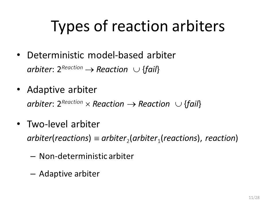 Types of reaction arbiters Deterministic model-based arbiter arbiter: 2 Reaction  Reaction  {fail} Adaptive arbiter arbiter: 2 Reaction  Reaction  Reaction  {fail} Two-level arbiter arbiter(reactions)  arbiter 2 (arbiter 1 (reactions), reaction) – Non-deterministic arbiter – Adaptive arbiter 11/28