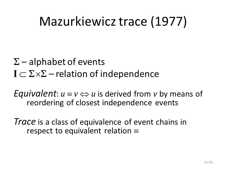 Mazurkiewicz trace (1977)  – alphabet of events I   – relation of independence Equivalent : u  v  u is derived from v by means of reordering of closest independence events Trace is a class of equivalence of event chains in respect to equivalent relation  16/28