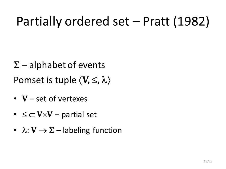 Partially ordered set – Pratt (1982)  – alphabet of events Pomset is tuple  V, ,  V – set of vertexes   V  V – partial set : V   – labeling function 18/28