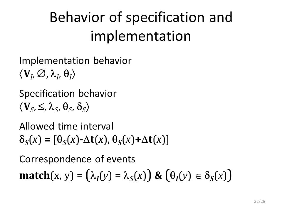 Behavior of specification and implementation Implementation behavior  V I, , I,  I  Specification behavior  V S, , S,  S,  S  Allowed time interval  S (x) = [  S (x)-  t(x),  S (x)+  t(x)] Correspondence of events match(x, y) = ( I (y) = S (x) ) & (  I (y)   S (x) ) 22/28