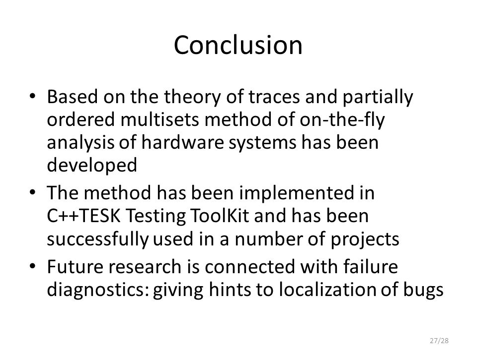 Conclusion Based on the theory of traces and partially ordered multisets method of on-the-fly analysis of hardware systems has been developed The method has been implemented in C++TESK Testing ToolKit and has been successfully used in a number of projects Future research is connected with failure diagnostics: giving hints to localization of bugs 27/28