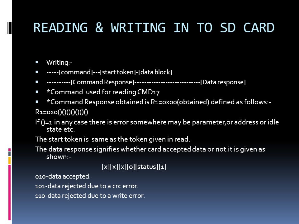 READING & WRITING IN TO SD CARD  Writing:-  -----[command]---[start token]-[data block]  ----------[Command Response]----------------------------[Data response]  *Command used for reading CMD17  *Command Response obtained is R1=0x00(obtained) defined as follows:- R1=0x0()()()()()()() If ()=1 in any case there is error somewhere may be parameter,or address or idle state etc.