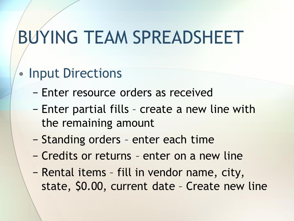 BUYING TEAM SPREADSHEET Spreadsheet is formatted Use one spreadsheet for each incident Four tabs in the Workbook Coordinate with Dispatch and Finance at Camp on times to send Spreadsheet.