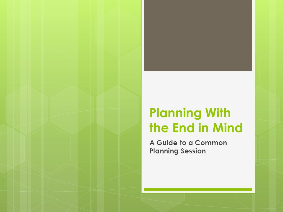 Planning With the End in Mind A Guide to a Common Planning Session