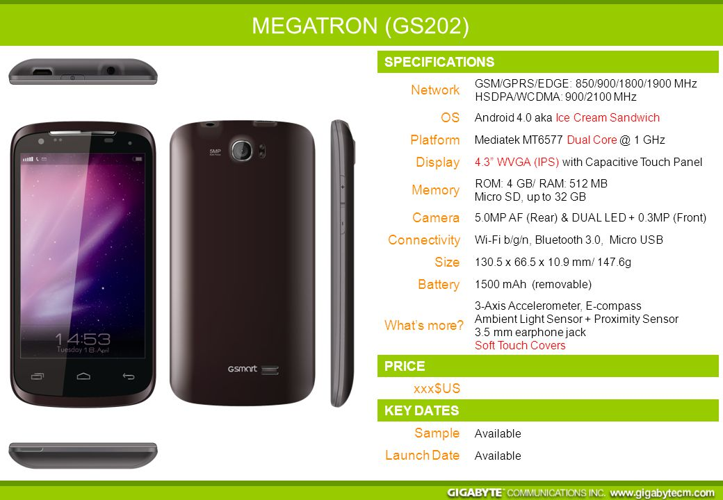 SPECIFICATIONS Network GSM/GPRS/EDGE: 850/900/1800/1900 MHz HSPA+ 42/WCDMA: 900/2100 MHz OS Android 4.2 aka Jelly Bean 2.0 Platform Mediatek MT6589 Quad Core @ 1.2 GHz Display 5.0 HD (IPS) with Capacitive Touch Panel Memory ROM: 4 GB/ RAM: 1GB/Micro SD, up to 32 GB Camera 13.0MP AF (Rear) & Flash + 2.0MP (Front) 1080p HDR 30 FPS, 720p 60FPS, Zero Shutter Lag, Burst Shot, Picture in Video, Panorama… Connectivity Wi-Fi b/g/n, Bluetooth 3.0, Micro USB Size 145.8 x 72 x 8.8 mm/ g Battery 2000 mAh (removable) What's more.