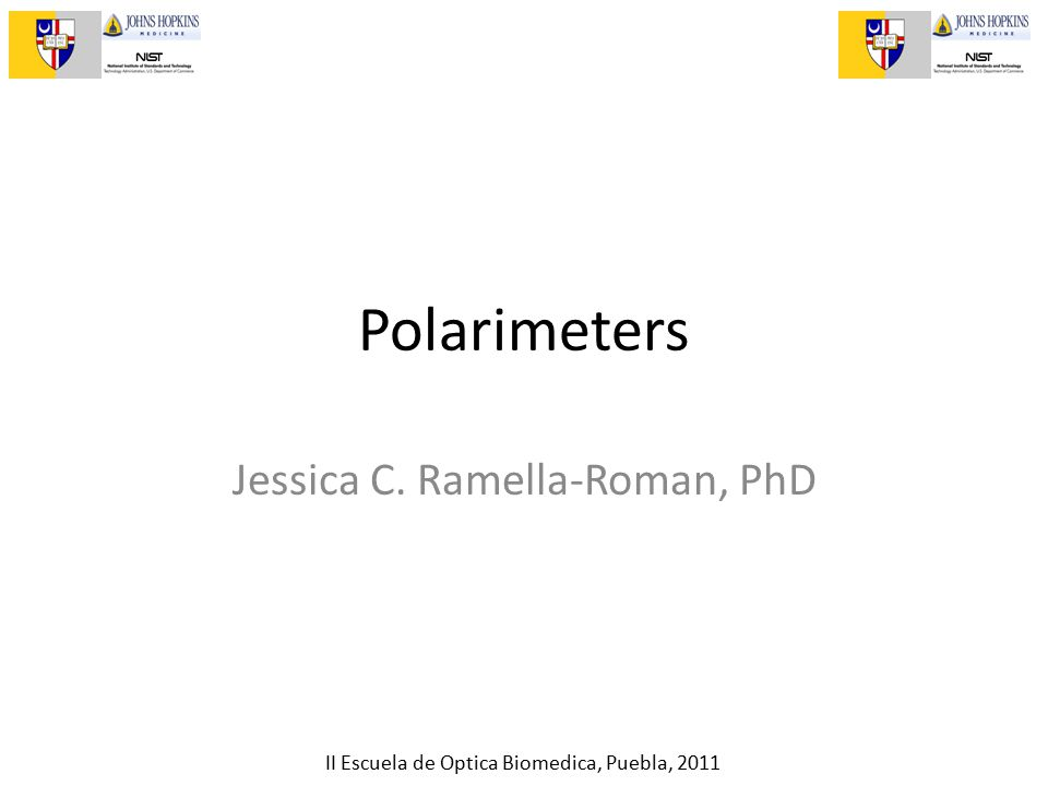 II Escuela de Optica Biomedica, Puebla, 2011 Polarimeters Jessica C. Ramella-Roman, PhD