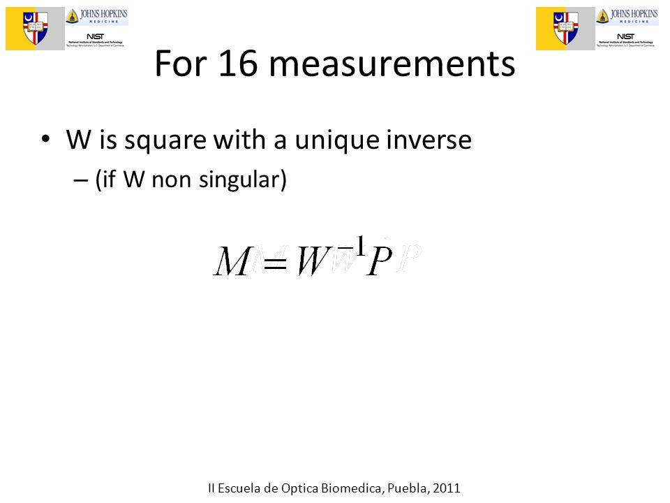II Escuela de Optica Biomedica, Puebla, 2011 For 16 measurements W is square with a unique inverse – (if W non singular)