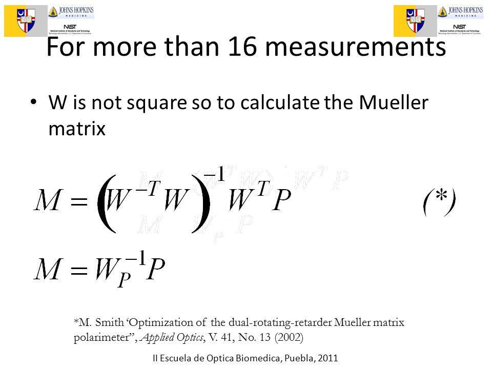 II Escuela de Optica Biomedica, Puebla, 2011 For more than 16 measurements W is not square so to calculate the Mueller matrix *M.
