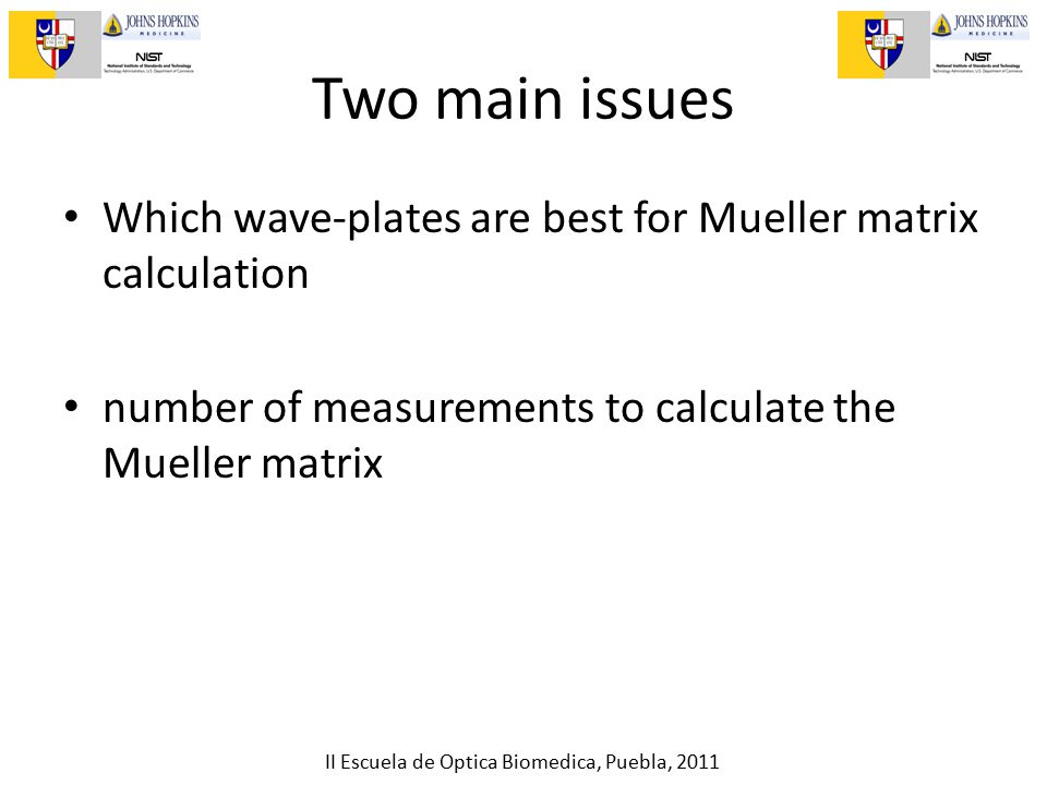II Escuela de Optica Biomedica, Puebla, 2011 Two main issues Which wave-plates are best for Mueller matrix calculation number of measurements to calculate the Mueller matrix