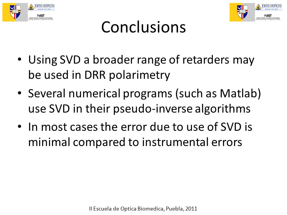 II Escuela de Optica Biomedica, Puebla, 2011 Conclusions Using SVD a broader range of retarders may be used in DRR polarimetry Several numerical programs (such as Matlab) use SVD in their pseudo-inverse algorithms In most cases the error due to use of SVD is minimal compared to instrumental errors
