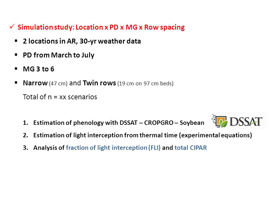 Simulation study: Location x PD x MG x Row spacing  2 locations in AR, 30-yr weather data  PD from March to July  MG 3 to 6  Narrow (47 cm) and Twin rows (19 cm on 97 cm beds) Total of n = xx scenarios 1.Estimation of phenology with DSSAT – CROPGRO – Soybean 2.Estimation of light interception from thermal time (experimental equations) 3.Analysis of fraction of light interception (FLI) and total CIPAR Light interception study