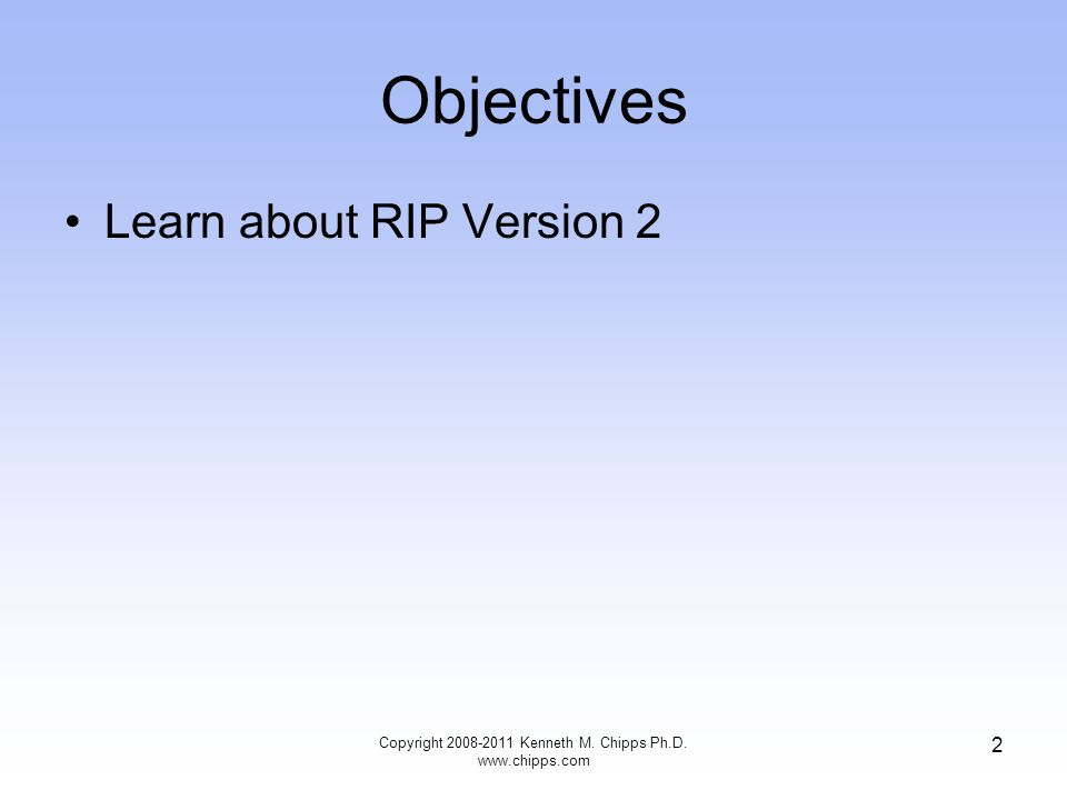 Objectives Learn about RIP Version 2 Copyright 2008-2011 Kenneth M. Chipps Ph.D. www.chipps.com 2