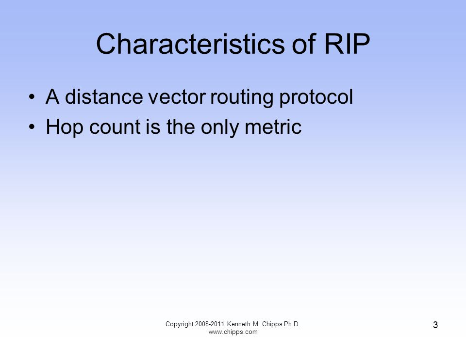 Characteristics of RIP A distance vector routing protocol Hop count is the only metric Copyright 2008-2011 Kenneth M.
