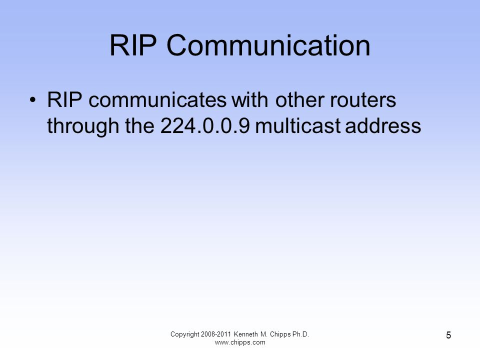 RIP Communication RIP communicates with other routers through the 224.0.0.9 multicast address Copyright 2008-2011 Kenneth M.
