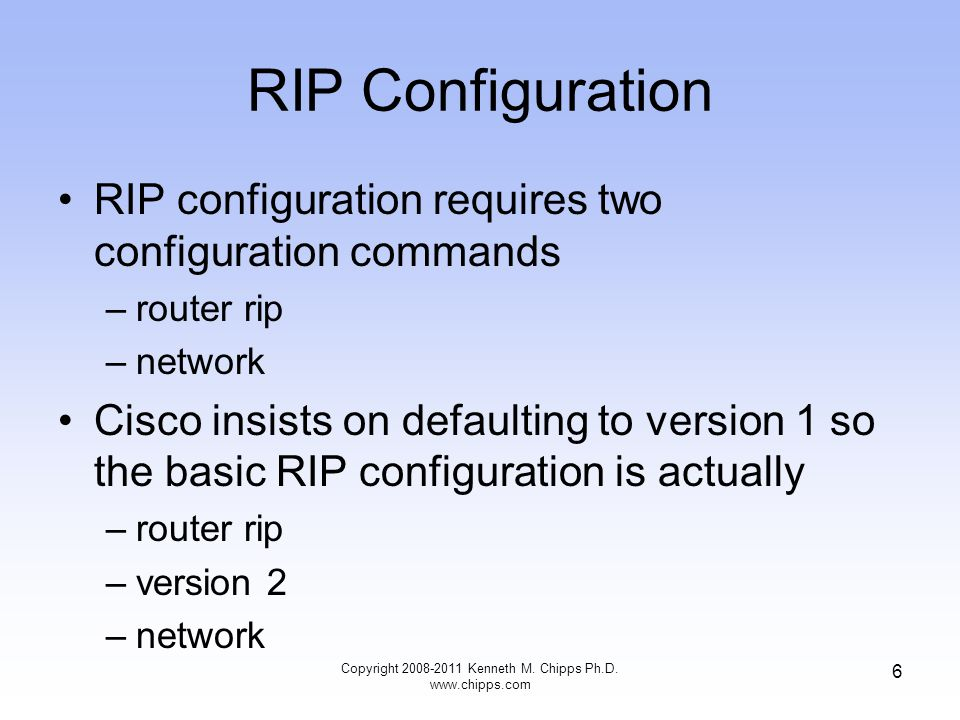 Basic RIP Configuration In this example, each router's network command tells the router to start using RIP –R1 looks for any interfaces whose IP address is in Class B network 172.16.0.0 –R1 sees that both its FA0/0 and S0/0 interfaces have IP addresses in network 172.16.0.0, so R1 starts sending RIP updates on both interfaces –Similarly, R2 finds that both of its interfaces match the network 172.16.0.0 command as well, because both interfaces are in network 172.16.0.0 so, R2 also begins sending RIP updates on both interfaces –As a result, R1 and R2 begin to learn routes from each other using RIP Copyright 2008-2011 Kenneth M.