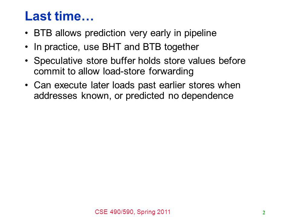 CSE 490/590, Spring 2011 13 Scheduling Loop Unrolled Code loop: ld f1, 0(r1) ld f2, 8(r1) ld f3, 16(r1) ld f4, 24(r1) add r1, 32 fadd f5, f0, f1 fadd f6, f0, f2 fadd f7, f0, f3 fadd f8, f0, f4 sd f5, 0(r2) sd f6, 8(r2) sd f7, 16(r2) sd f8, 24(r2) add r2, 32 bne r1, r3, loop Schedule Int1Int 2M1M2FP+FPx loop: Unroll 4 ways ld f1 ld f2 ld f3 ld f4add r1fadd f5 fadd f6 fadd f7 fadd f8 sd f5 sd f6 sd f7 sd f8add r2bne How many FLOPS/cycle.
