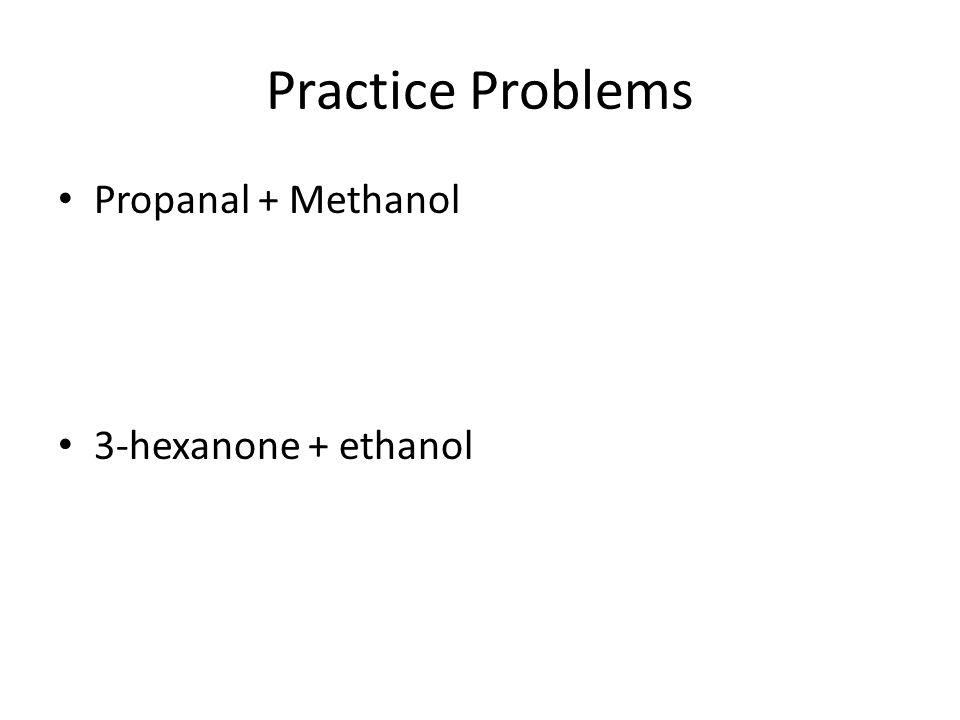 Practice Problems Propanal + Methanol 3-hexanone + ethanol