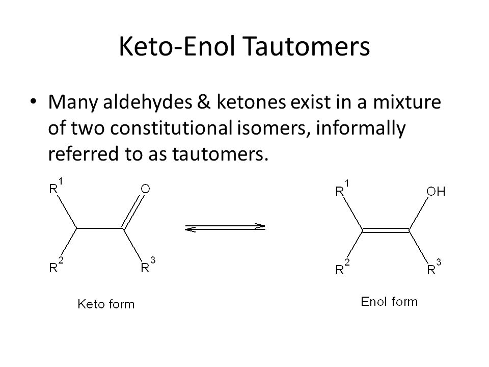 Keto-Enol Tautomers Many aldehydes & ketones exist in a mixture of two constitutional isomers, informally referred to as tautomers.