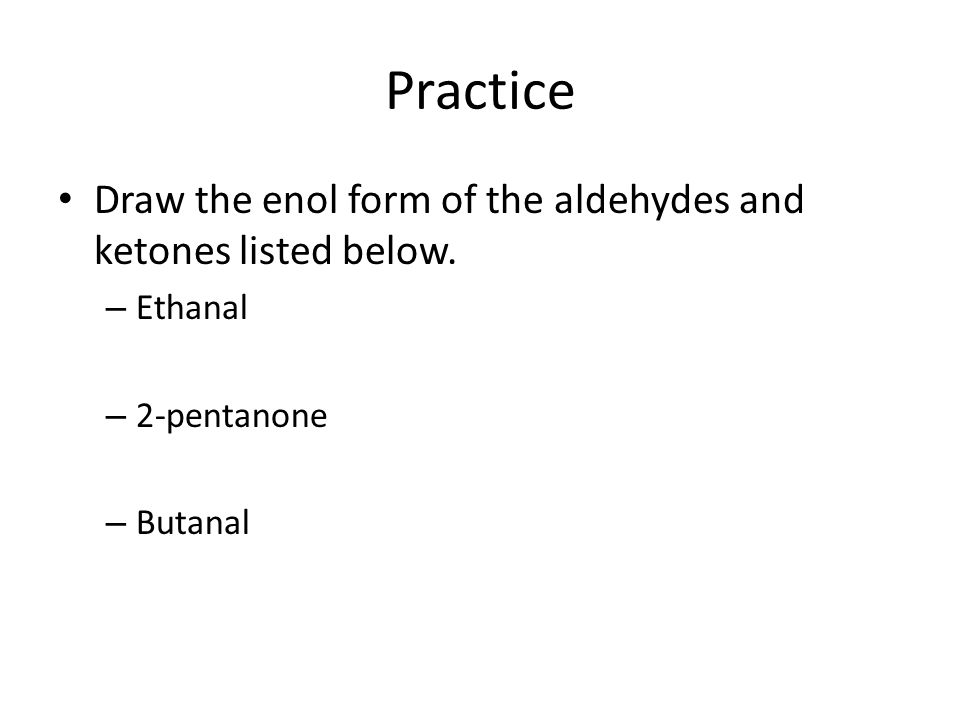 Practice Draw the enol form of the aldehydes and ketones listed below.