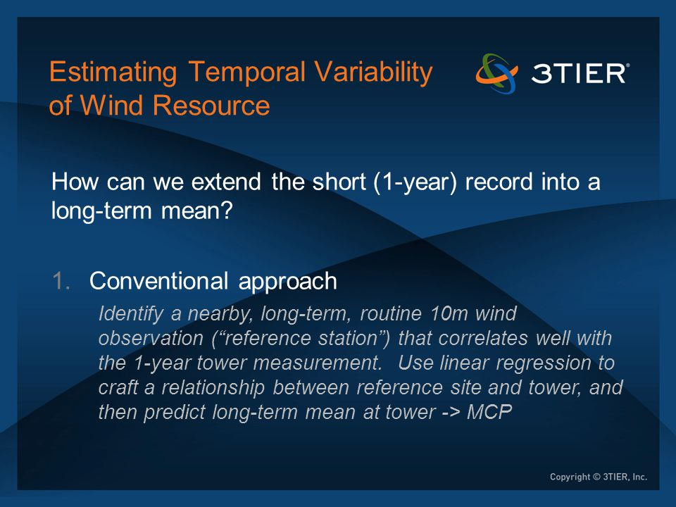 Estimating Temporal Variability of Wind Resource 2.First-Generation Reanalysis Data Sets (NCAR/NCEP R1 , ERA-40): Can potentially provide a synthetic long-term reference station , but with potential pitfalls 1.Coarse resolution of underlying model (1.5-2.5 deg) 2.Flaws/limitations in DA method 3.Changes in observations over 50 years 4.Grids available only every 6 h (hourly is preferred)