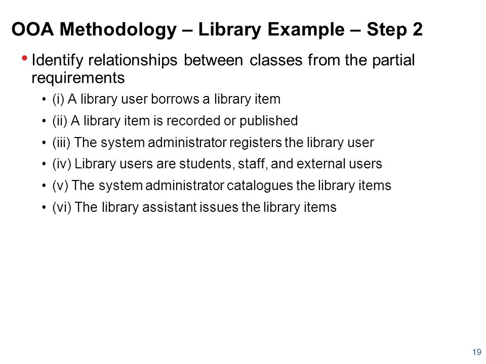19 OOA Methodology – Library Example – Step 2 Identify relationships between classes from the partial requirements (i) A library user borrows a librar