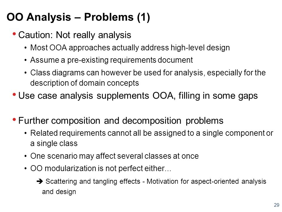 29 OO Analysis – Problems (1) Caution: Not really analysis Most OOA approaches actually address high-level design Assume a pre-existing requirements d