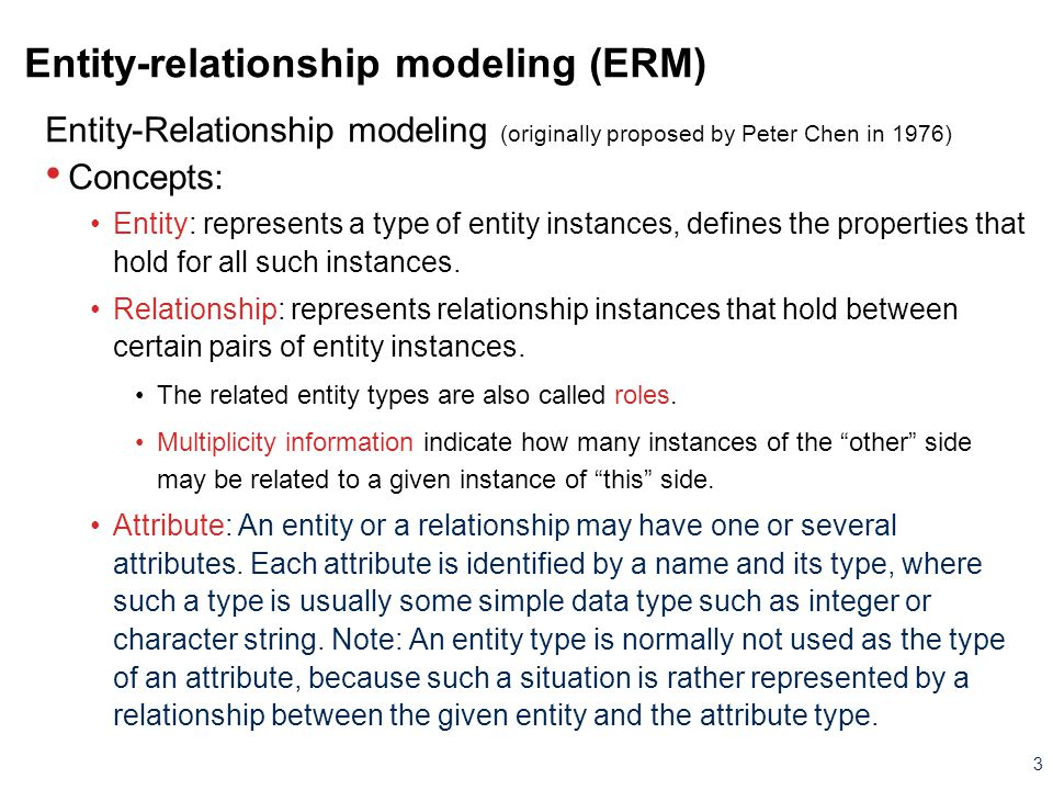 3 Entity-relationship modeling (ERM) Entity-Relationship modeling (originally proposed by Peter Chen in 1976) Concepts: Entity: represents a type of e