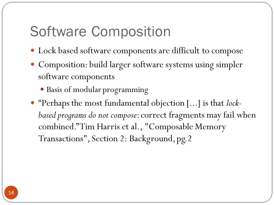 Software Composition: Difficulties with locks 15 Consider a hash table with thread-safe 'insert' and 'delete operations' implemented using locks Implementation of 'insert and 'delete' are hidden User wishes to transfer an item A from hash table 1 to hash table 2 Transfer implementation: How to make the implementation of'Transfer' atomic ?