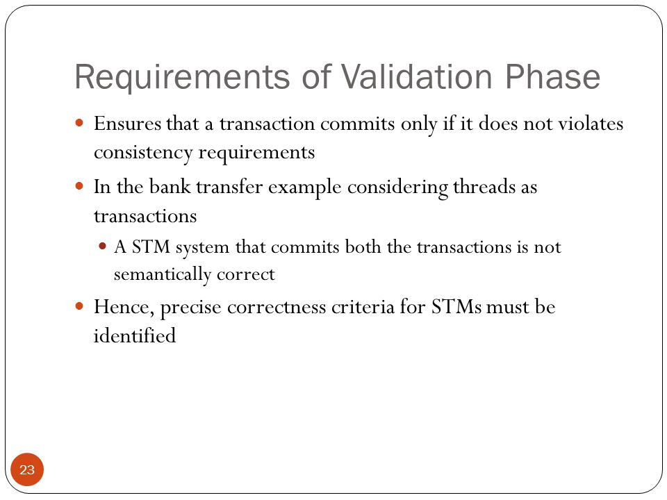 Intuitive Requirements of STM Systems 24 Observed by Guerraoui & Kapalka [PPoPP, 2008] R1: A STM system must preserve real-time order Ti commits before Tj starts  effects of Ti must be seen before Tj violating real-time order may be misleading for programmers who are used to critical sections that enforces this order naturally R2: Live transactions should not affect any other transaction A simple solution: Transactions execute normally.