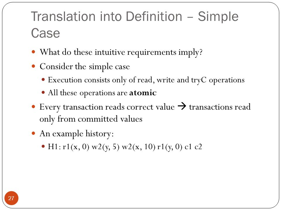 Some Notations 28 Every history has an initial committed transaction T0 that initializes all the values A history is said to be sequential (or serial) if all the transactions in it ordered by real-time lastWrite of a read operation r(x, v) in a history H, is defined as the previous closest commit operation that writes to x For instance, consider the earlier history H1: r1(x, 0) w2(y, 5) w2(x, 10) r1(y, 0) c1 c2 lastWrite of r1(x, 0): C0; lastWrite of r1(y, 0): C0