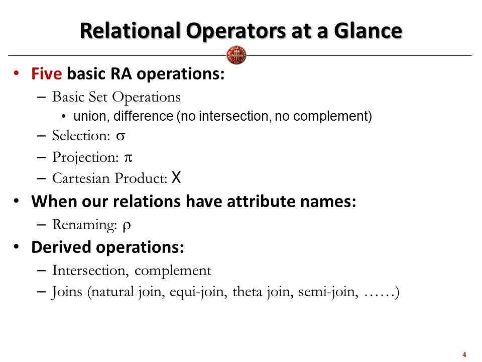Relational Operators at a Glance Five basic RA operations: – Basic Set Operations union, difference (no intersection, no complement) – Selection:  – Projection:  – Cartesian Product: X When our relations have attribute names: – Renaming:  Derived operations: – Intersection, complement – Joins (natural join, equi-join, theta join, semi-join, ……) 4