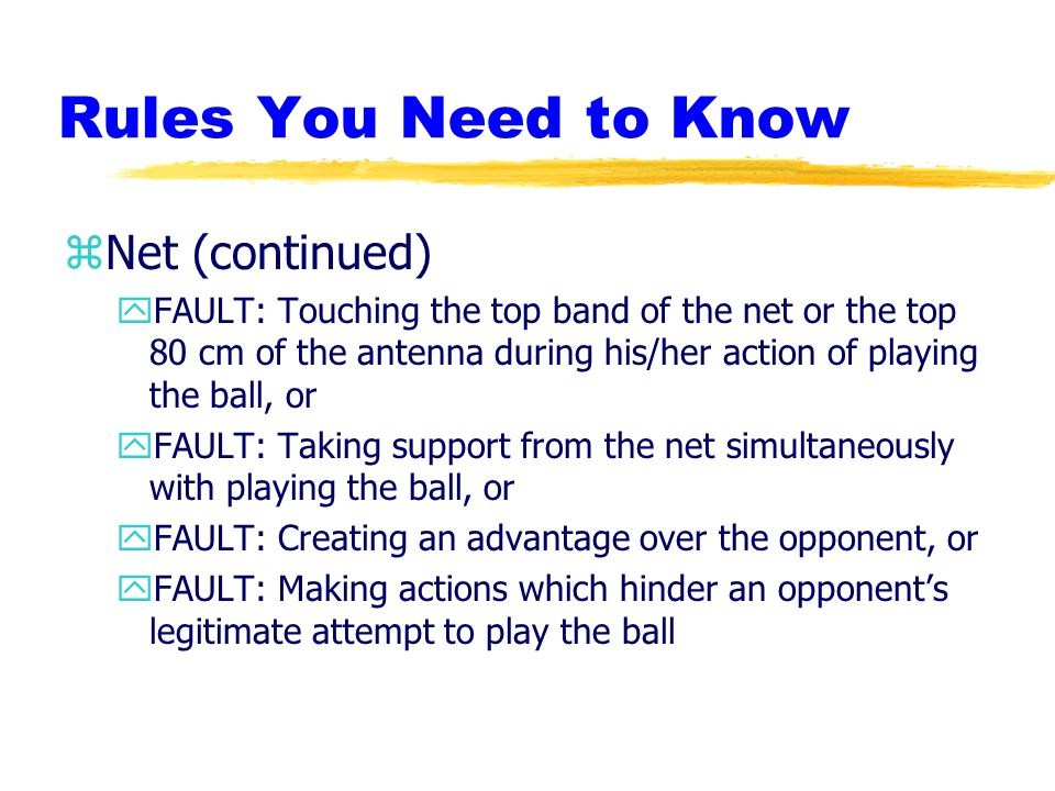 Rules You Need to Know zNet (continued) yFAULT: Touching the top band of the net or the top 80 cm of the antenna during his/her action of playing the ball, or yFAULT: Taking support from the net simultaneously with playing the ball, or yFAULT: Creating an advantage over the opponent, or yFAULT: Making actions which hinder an opponent's legitimate attempt to play the ball