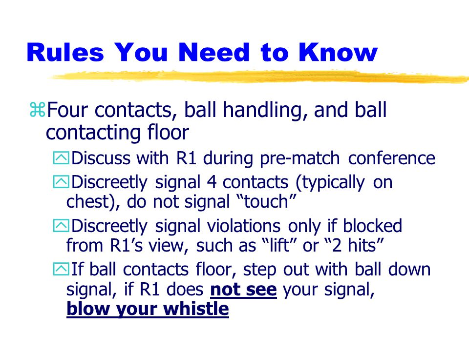 Rules You Need to Know zFour contacts, ball handling, and ball contacting floor yDiscuss with R1 during pre-match conference yDiscreetly signal 4 contacts (typically on chest), do not signal touch yDiscreetly signal violations only if blocked from R1's view, such as lift or 2 hits yIf ball contacts floor, step out with ball down signal, if R1 does not see your signal, blow your whistle