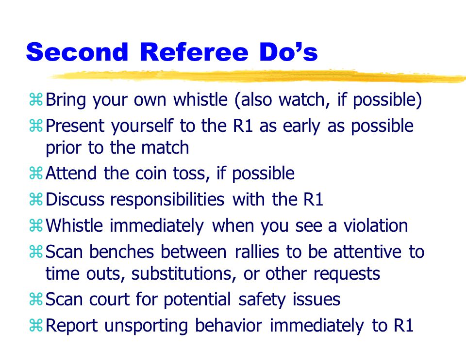 Second Referee Do's zBring your own whistle (also watch, if possible) zPresent yourself to the R1 as early as possible prior to the match zAttend the coin toss, if possible zDiscuss responsibilities with the R1 zWhistle immediately when you see a violation zScan benches between rallies to be attentive to time outs, substitutions, or other requests zScan court for potential safety issues zReport unsporting behavior immediately to R1