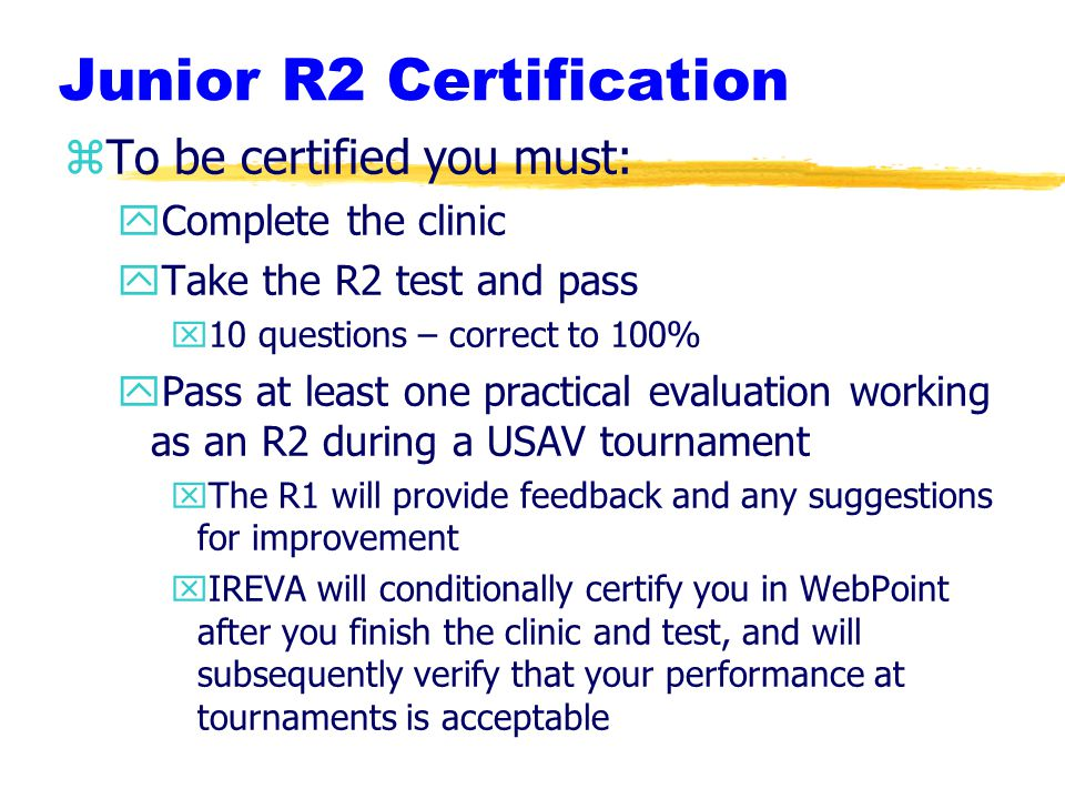 Junior R2 Certification zTo be certified you must: yComplete the clinic yTake the R2 test and pass x10 questions – correct to 100% yPass at least one practical evaluation working as an R2 during a USAV tournament xThe R1 will provide feedback and any suggestions for improvement xIREVA will conditionally certify you in WebPoint after you finish the clinic and test, and will subsequently verify that your performance at tournaments is acceptable