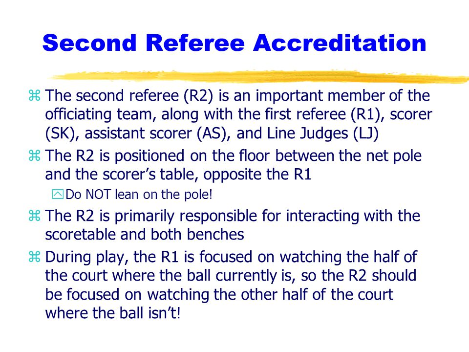 Second Referee Accreditation zThe second referee (R2) is an important member of the officiating team, along with the first referee (R1), scorer (SK), assistant scorer (AS), and Line Judges (LJ) zThe R2 is positioned on the floor between the net pole and the scorer's table, opposite the R1 yDo NOT lean on the pole.