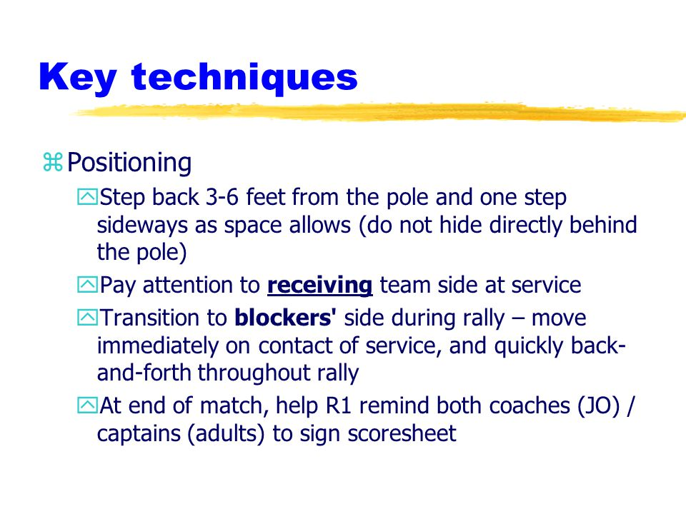 Key techniques zPositioning yStep back 3-6 feet from the pole and one step sideways as space allows (do not hide directly behind the pole) yPay attention to receiving team side at service yTransition to blockers side during rally – move immediately on contact of service, and quickly back- and-forth throughout rally yAt end of match, help R1 remind both coaches (JO) / captains (adults) to sign scoresheet