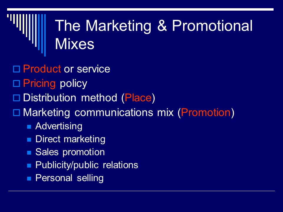 The Marketing & Promotional Mixes  Product or service  Pricing policy  Distribution method (Place)  Marketing communications mix (Promotion) Adver