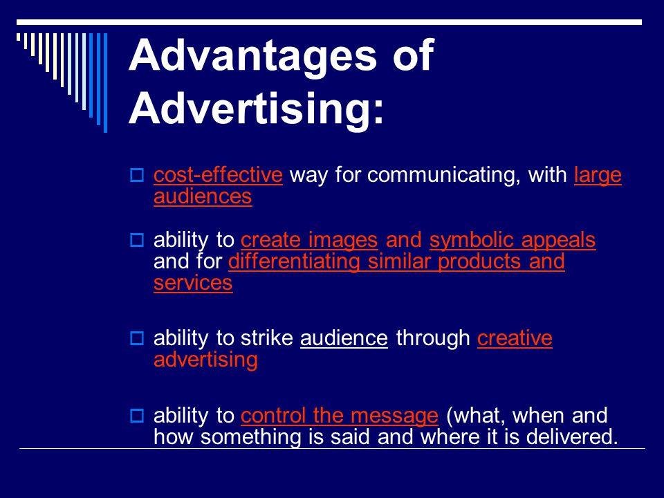 Advantages of Advertising:  cost-effective way for communicating, with large audiences  ability to create images and symbolic appeals and for differ