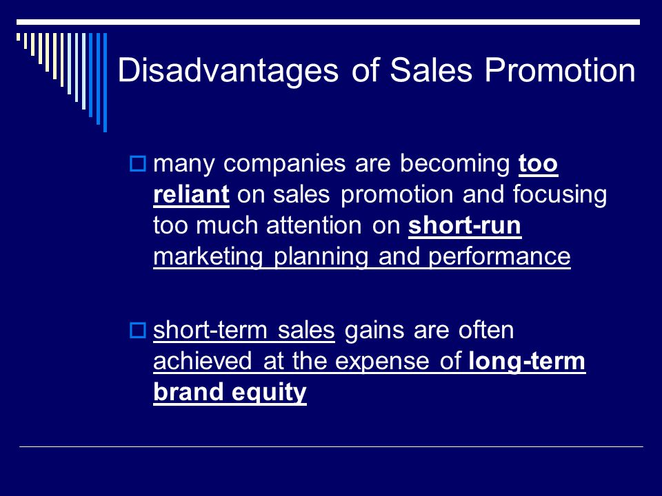 Disadvantages of Sales Promotion  many companies are becoming too reliant on sales promotion and focusing too much attention on short-run marketing p