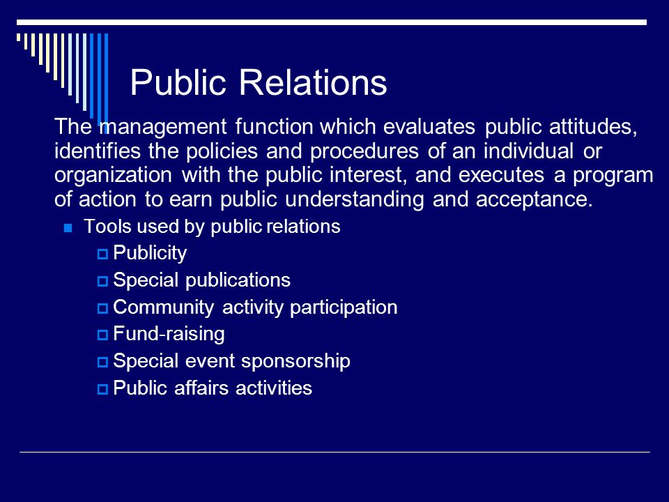 Public Relations The management function which evaluates public attitudes, identifies the policies and procedures of an individual or organization wit