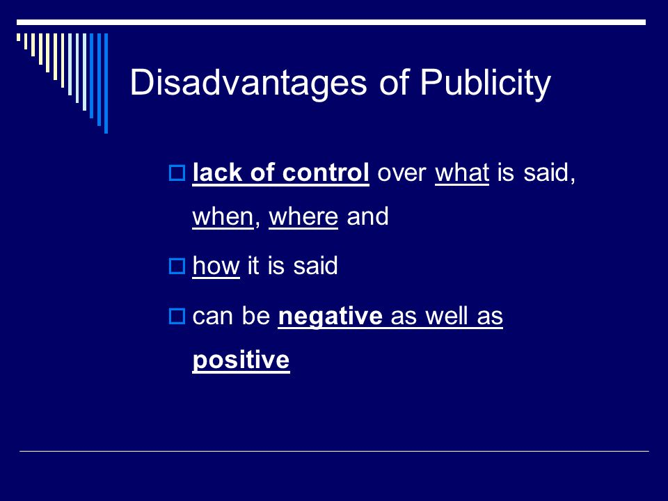 Disadvantages of Publicity  lack of control over what is said, when, where and  how it is said  can be negative as well as positive