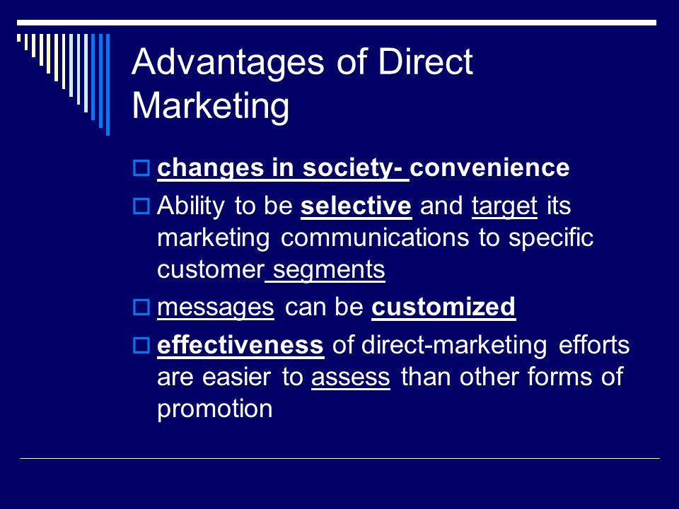 Advantages of Direct Marketing  changes in society- convenience  Ability to be selective and target its marketing communications to specific custome