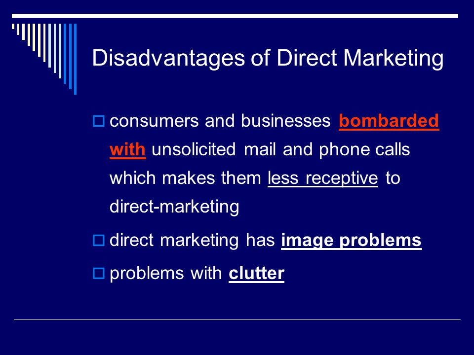Disadvantages of Direct Marketing  consumers and businesses bombarded with unsolicited mail and phone calls which makes them less receptive to direct