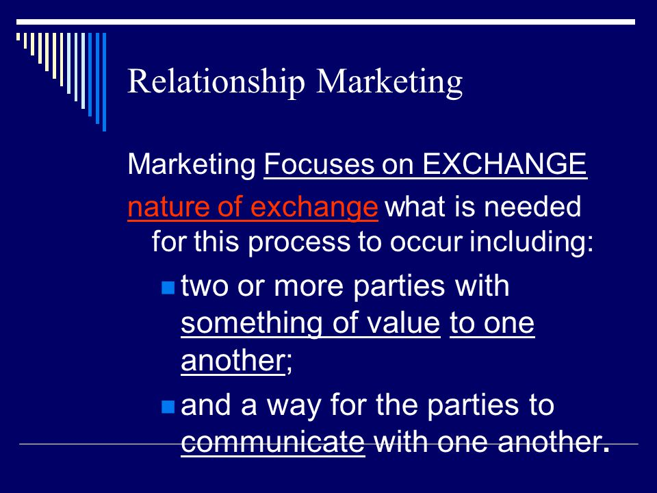 Relationship Marketing Marketing Focuses on EXCHANGE nature of exchange what is needed for this process to occur including: two or more parties with s