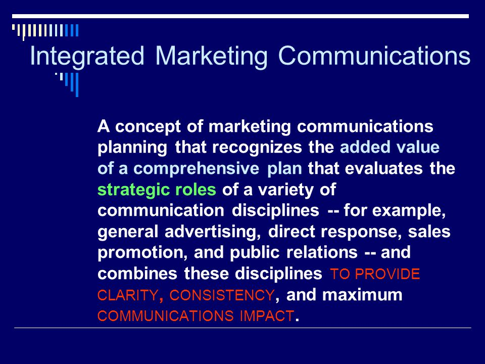 Integrated Marketing Communications A concept of marketing communications planning that recognizes the added value of a comprehensive plan that evalua